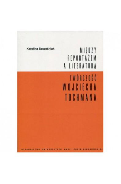 Między reportażem a literaturą. Twórczość Wojciecha Tochmana