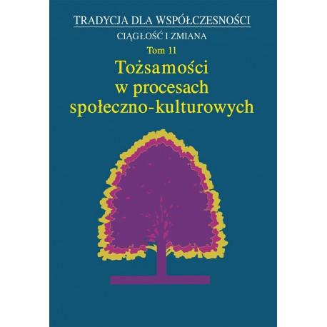 Tradycja dla Współczesności. Ciągłość i Zmiana, t. 11: Tożsamości w procesach społeczno-kulturowych