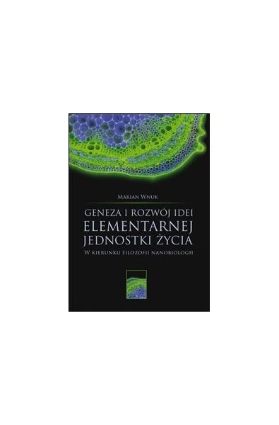 Geneza i rozwój idei elementarnej jednostki życia. W kierunku filozofii nanobiologii