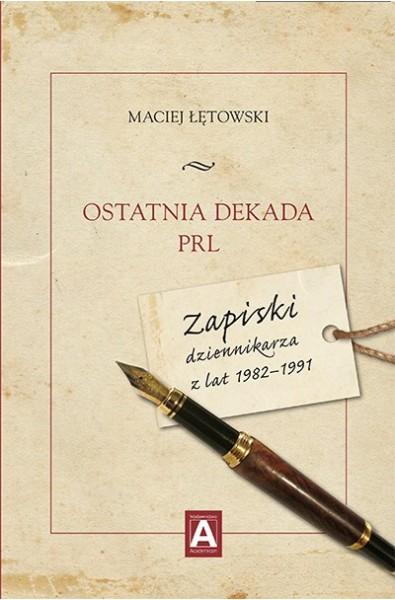 Ostatnia dekada PRL. Zapiski dziennikarza z lat 1982–1991