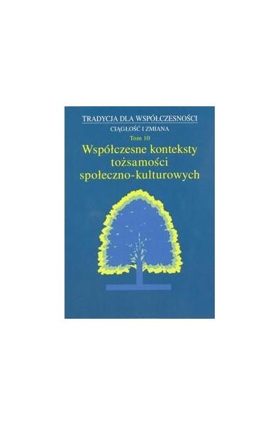 Tradycja dla Współczesności. Ciągłość i Zmiana, t. 10: Współczesne konteksty tożsamości społeczno-kulturowych
