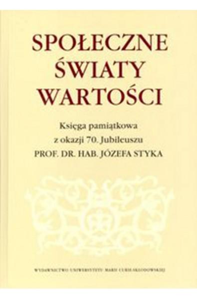 Społeczne światy wartości. Księga pamiątkowa z okazji 70. Jubileuszu Prof. dr hab. Józefa Styka