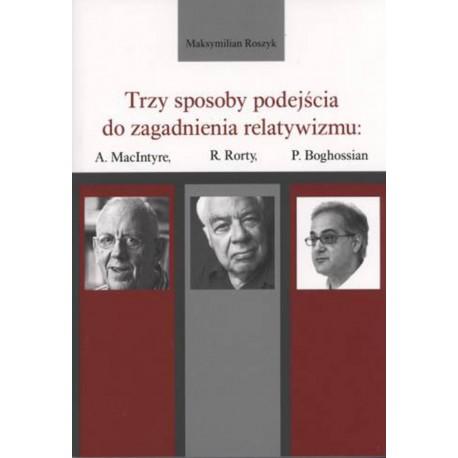 Trzy sposoby podejścia do zagadnienia relatywizmu: A. MacIntyre, R. Rorty, P. Boghossian