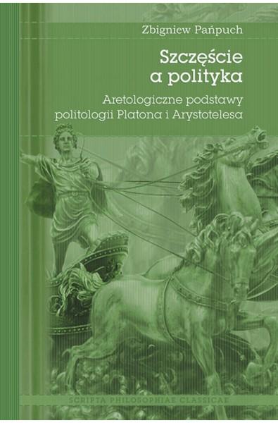 Szczęście a polityka. Aretologiczne podstawy politologii Platona i Arystotelesa