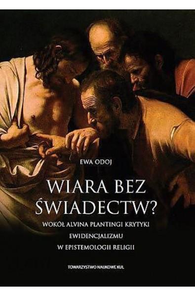 Wiara bez świadectw? Wokół Alvina Plantingi krytyki ewidencjalizmu w epistemologii religii