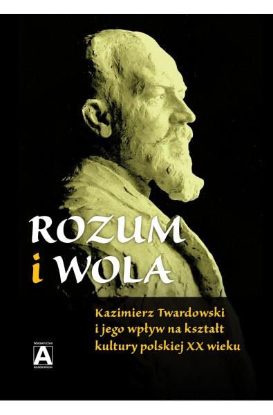 Rozum i wola. Kazimierz Twardowski i jego wpływ na kształt kultury polskiej XX wieku