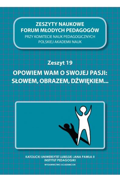 """Zeszyty Naukowe Forum Młodych Pedagogów, z.19, """"Opowiem wam o swojej pasji: słowem, obrazem, dźwiękiem..."""""""